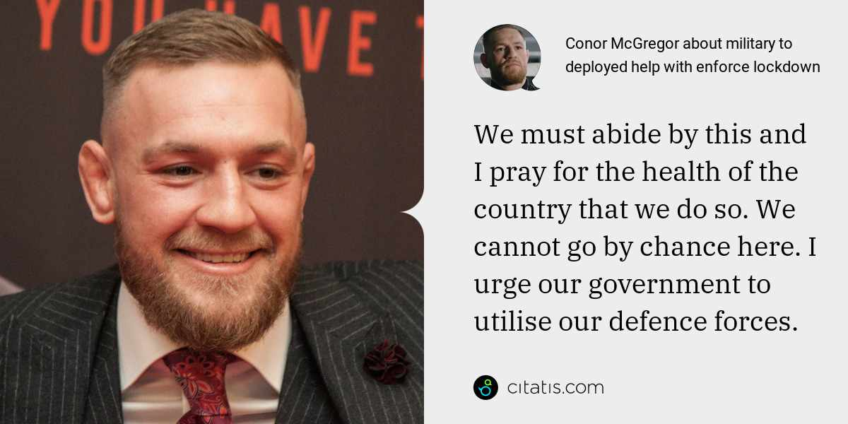 Conor McGregor: We must abide by this and I pray for the health of the country that we do so. We cannot go by chance here. I urge our government to utilise our defence forces.