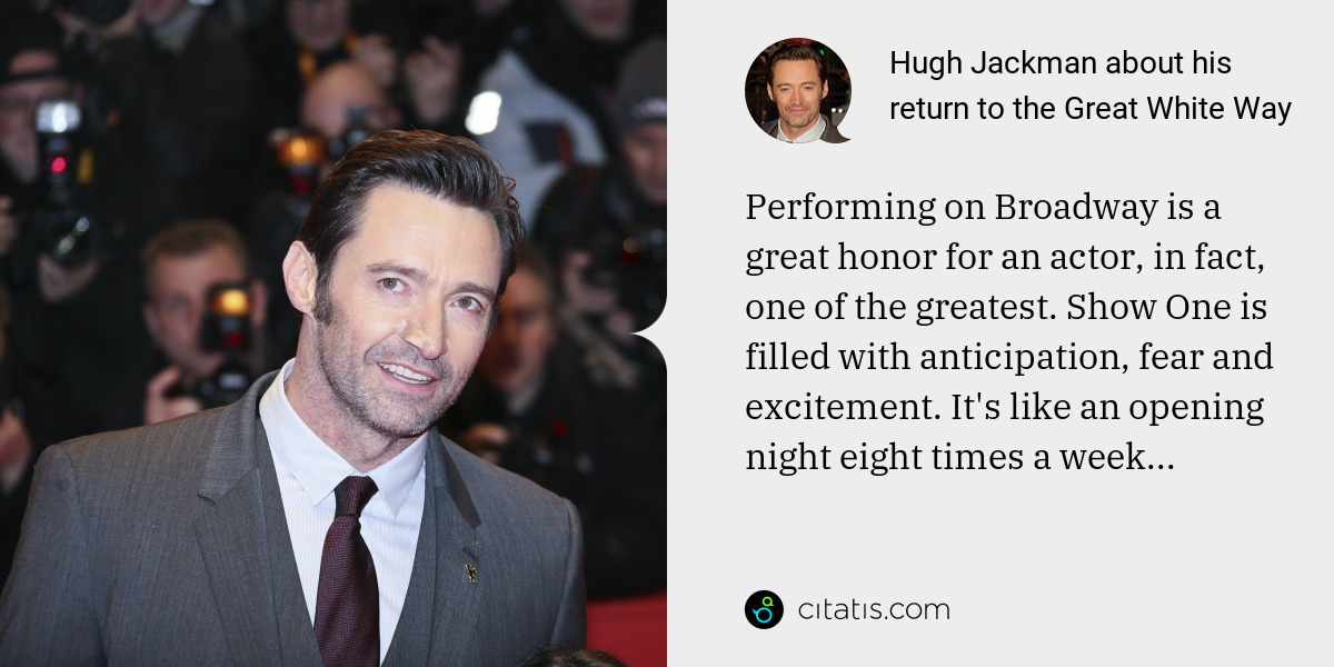 Hugh Jackman: Performing on Broadway is a great honor for an actor, in fact, one of the greatest. Show One is filled with anticipation, fear and excitement. It's like an opening night eight times a week...