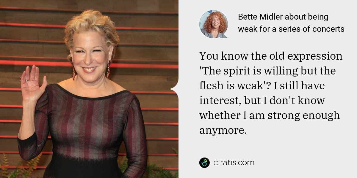 Bette Midler: You know the old expression 'The spirit is willing but the flesh is weak'? I still have interest, but I don't know whether I am strong enough anymore.