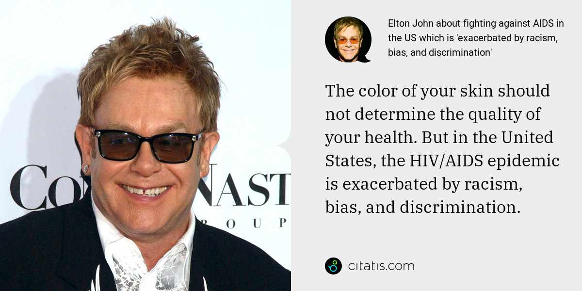 Elton John: The color of your skin should not determine the quality of your health. But in the United States, the HIV/AIDS epidemic is exacerbated by racism, bias, and discrimination.