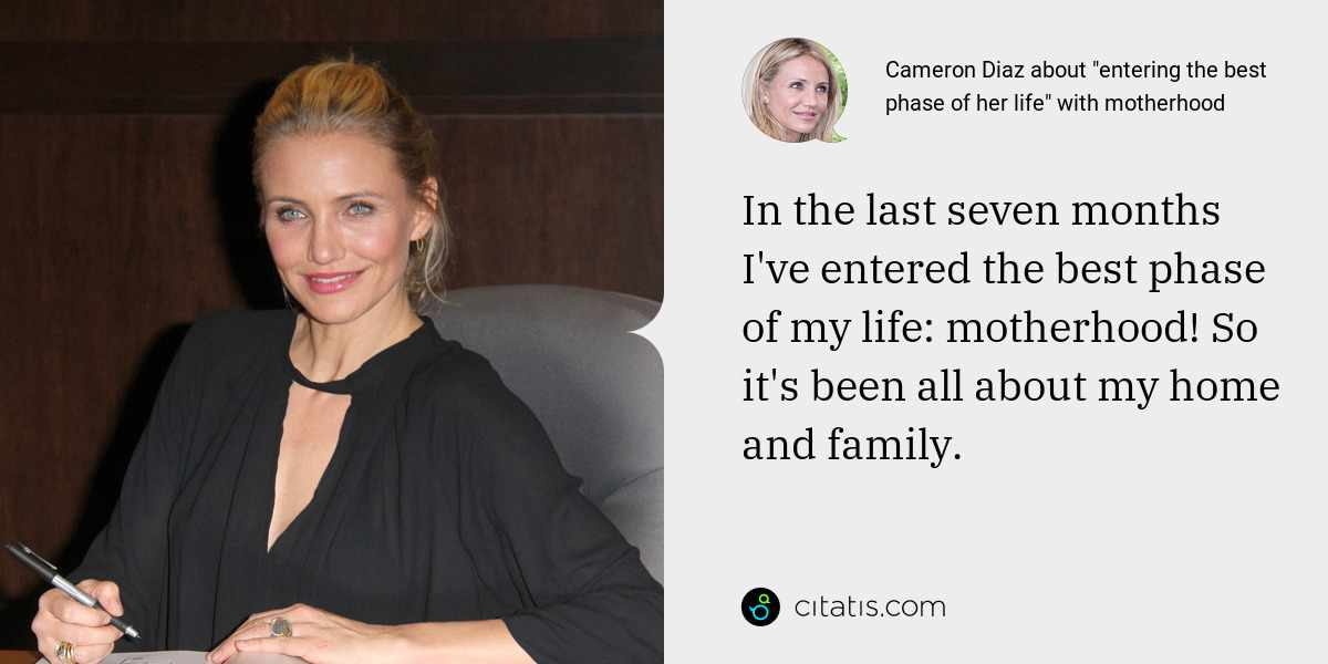 Cameron Diaz: In the last seven months I've entered the best phase of my life: motherhood! So it's been all about my home and family.