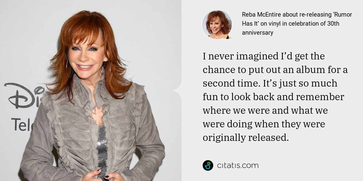 Reba McEntire: I never imagined I'd get the chance to put out an album for a second time. It's just so much fun to look back and remember where we were and what we were doing when they were originally released.