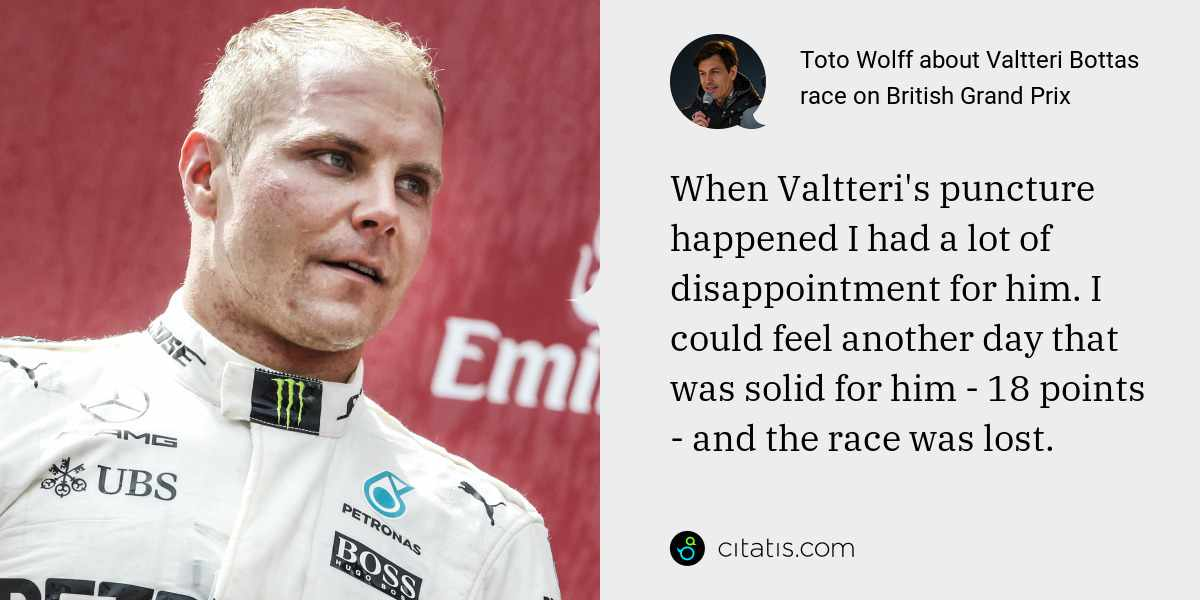 Toto Wolff: When Valtteri's puncture happened I had a lot of disappointment for him. I could feel another day that was solid for him - 18 points - and the race was lost.