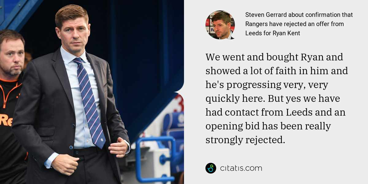 Steven Gerrard: We went and bought Ryan and showed a lot of faith in him and he's progressing very, very quickly here. But yes we have had contact from Leeds and an opening bid has been really strongly rejected.