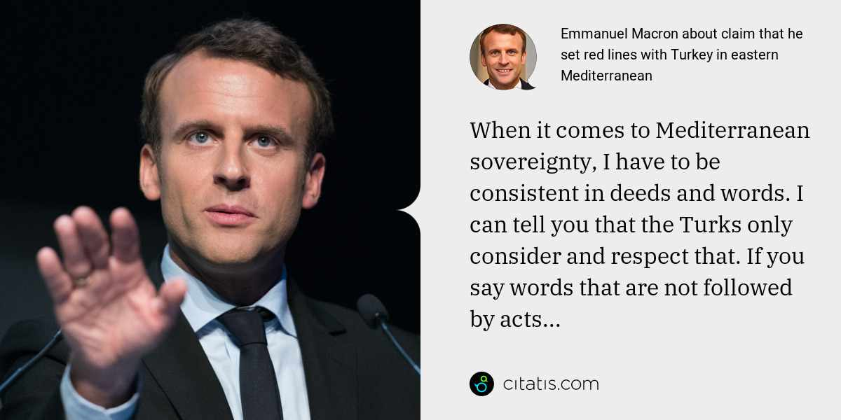 Emmanuel Macron: When it comes to Mediterranean sovereignty, I have to be consistent in deeds and words. I can tell you that the Turks only consider and respect that. If you say words that are not followed by acts...