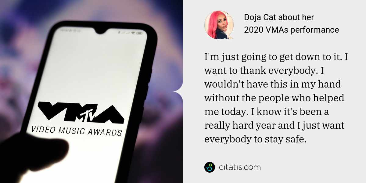 Doja Cat: I'm just going to get down to it. I want to thank everybody. I wouldn't have this in my hand without the people who helped me today. I know it's been a really hard year and I just want everybody to stay safe.
