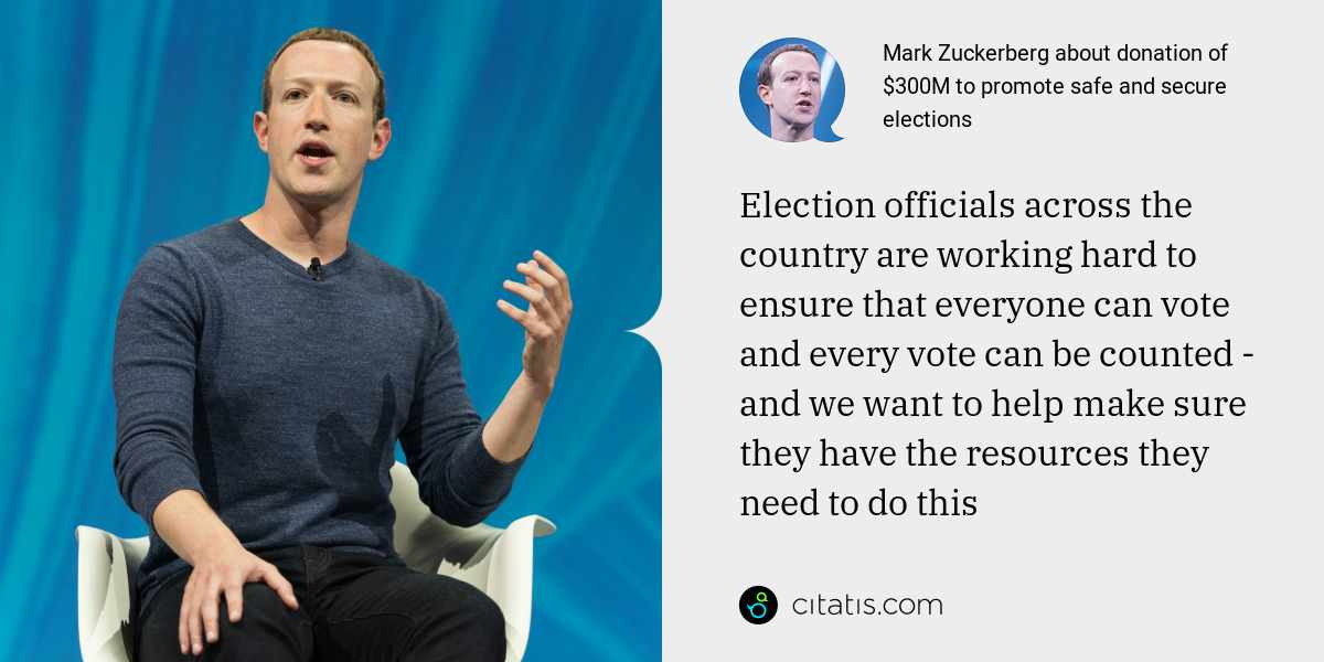 Mark Zuckerberg: Election officials across the country are working hard to ensure that everyone can vote and every vote can be counted - and we want to help make sure they have the resources they need to do this