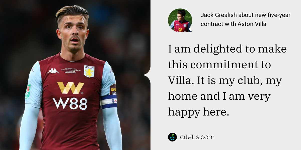 Jack Grealish: I am delighted to make this commitment to Villa. It is my club, my home and I am very happy here.