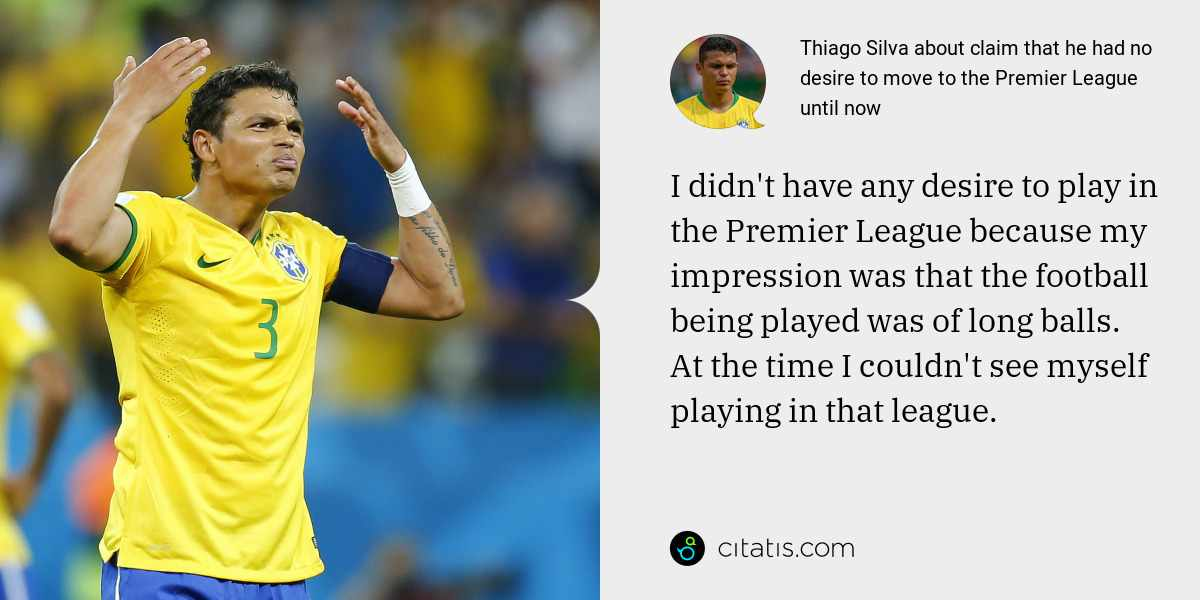Thiago Silva: I didn't have any desire to play in the Premier League because my impression was that the football being played was of long balls. At the time I couldn't see myself playing in that league.