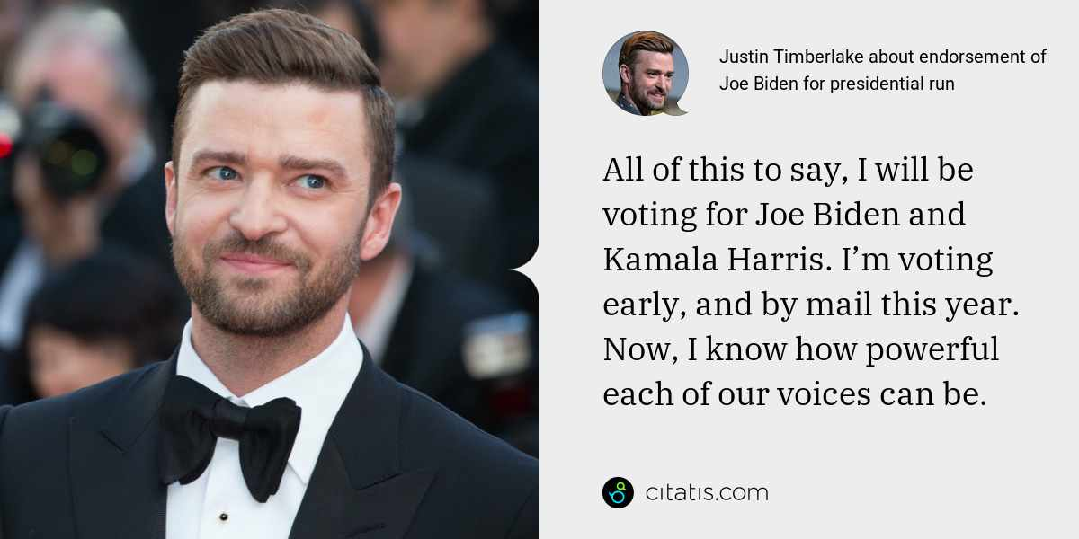 Justin Timberlake: All of this to say, I will be voting for Joe Biden and Kamala Harris. I'm voting early, and by mail this year. Now, I know how powerful each of our voices can be.