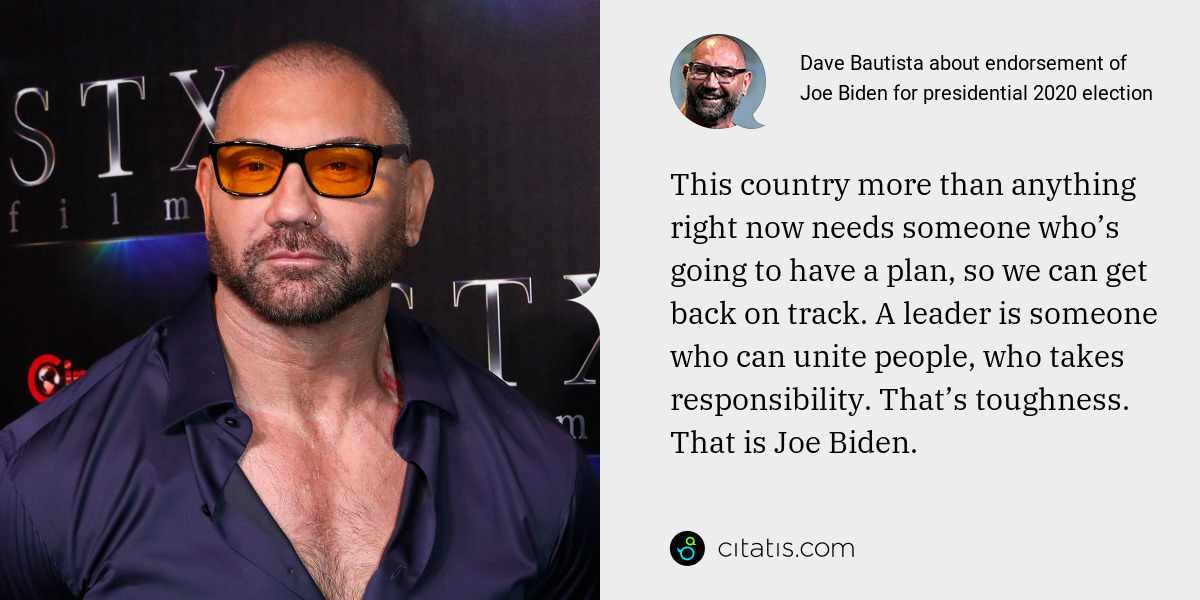 Dave Bautista: This country more than anything right now needs someone who's going to have a plan, so we can get back on track. A leader is someone who can unite people, who takes responsibility. That's toughness. That is Joe Biden.