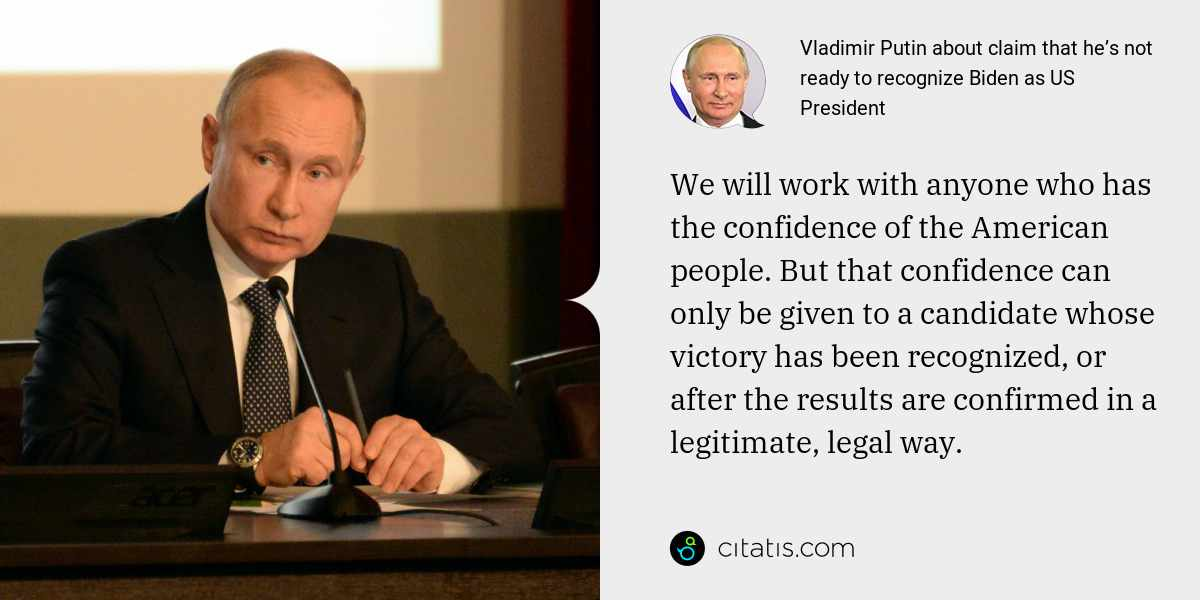 Vladimir Putin: We will work with anyone who has the confidence of the American people. But that confidence can only be given to a candidate whose victory has been recognized, or after the results are confirmed in a legitimate, legal way.