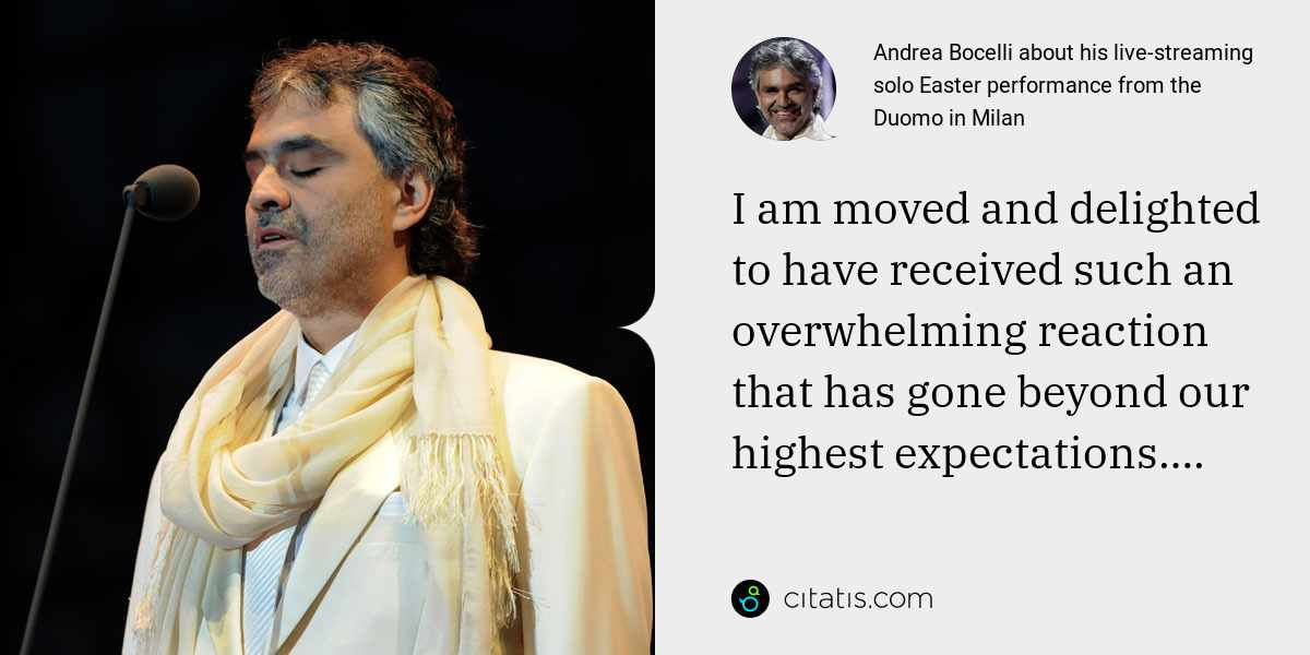 Andrea Bocelli: I am moved and delighted to have received such an overwhelming reaction that has gone beyond our highest expectations….
