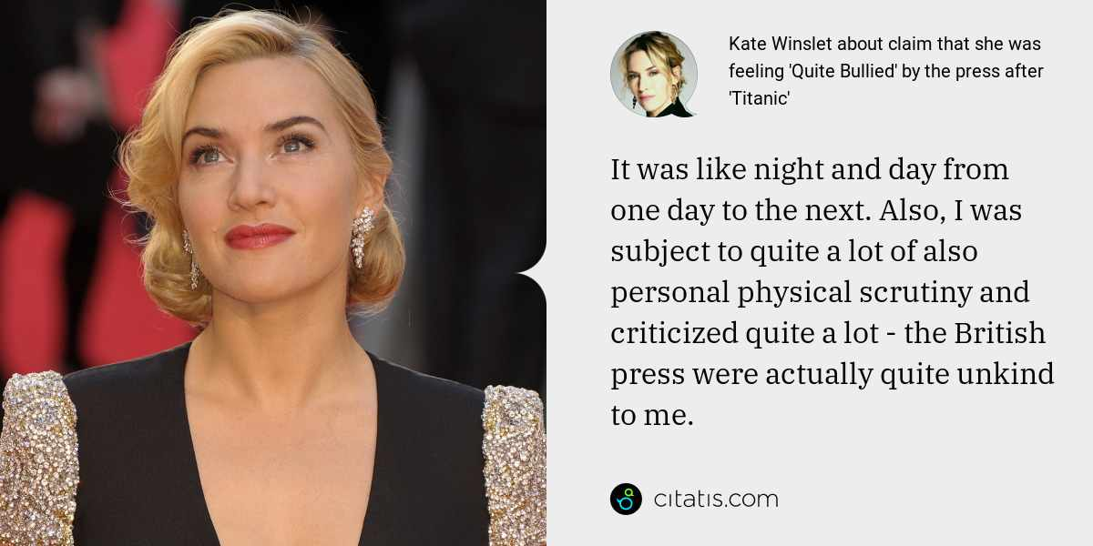 Kate Winslet: It was like night and day from one day to the next. Also, I was subject to quite a lot of also personal physical scrutiny and criticized quite a lot - the British press were actually quite unkind to me.