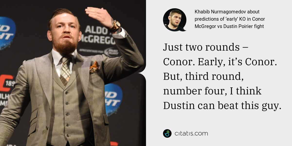 Khabib Nurmagomedov: Just two rounds – Conor. Early, it's Conor. But, third round, number four, I think Dustin can beat this guy.