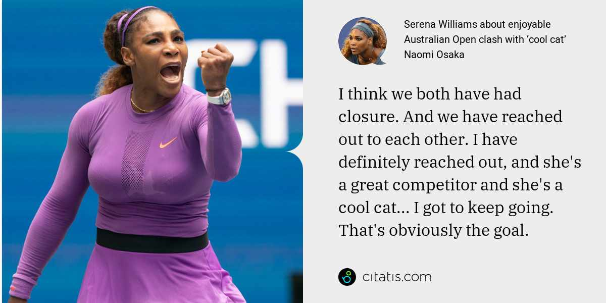 Serena Williams: I think we both have had closure. And we have reached out to each other. I have definitely reached out, and she's a great competitor and she's a cool cat... I got to keep going. That's obviously the goal.