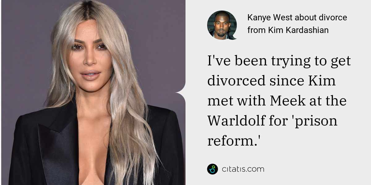 Kanye West: I've been trying to get divorced since Kim met with Meek at the Warldolf for 'prison reform.'