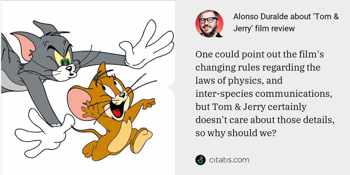 Alonso Duralde: One could point out the film's changing rules regarding the laws of physics, and inter-species communications, but Tom & Jerry certainly doesn't care about those details, so why should we?
