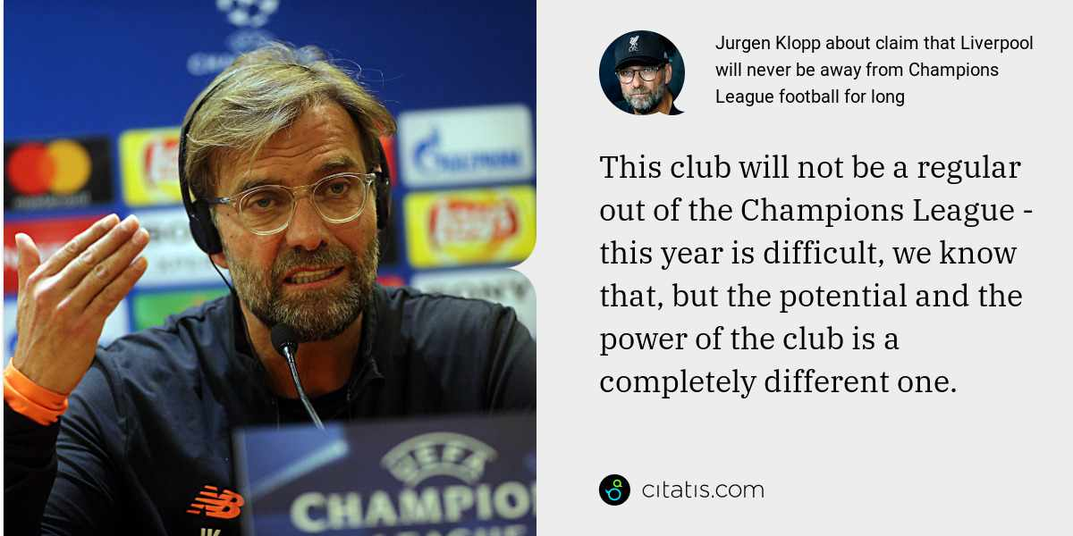 Jurgen Klopp: This club will not be a regular out of the Champions League - this year is difficult, we know that, but the potential and the power of the club is a completely different one.