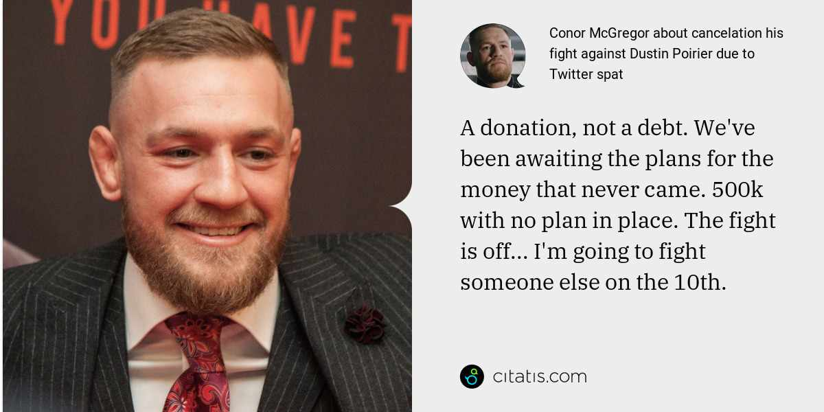 Conor McGregor: A donation, not a debt. We've been awaiting the plans for the money that never came. 500k with no plan in place. The fight is off... I'm going to fight someone else on the 10th.
