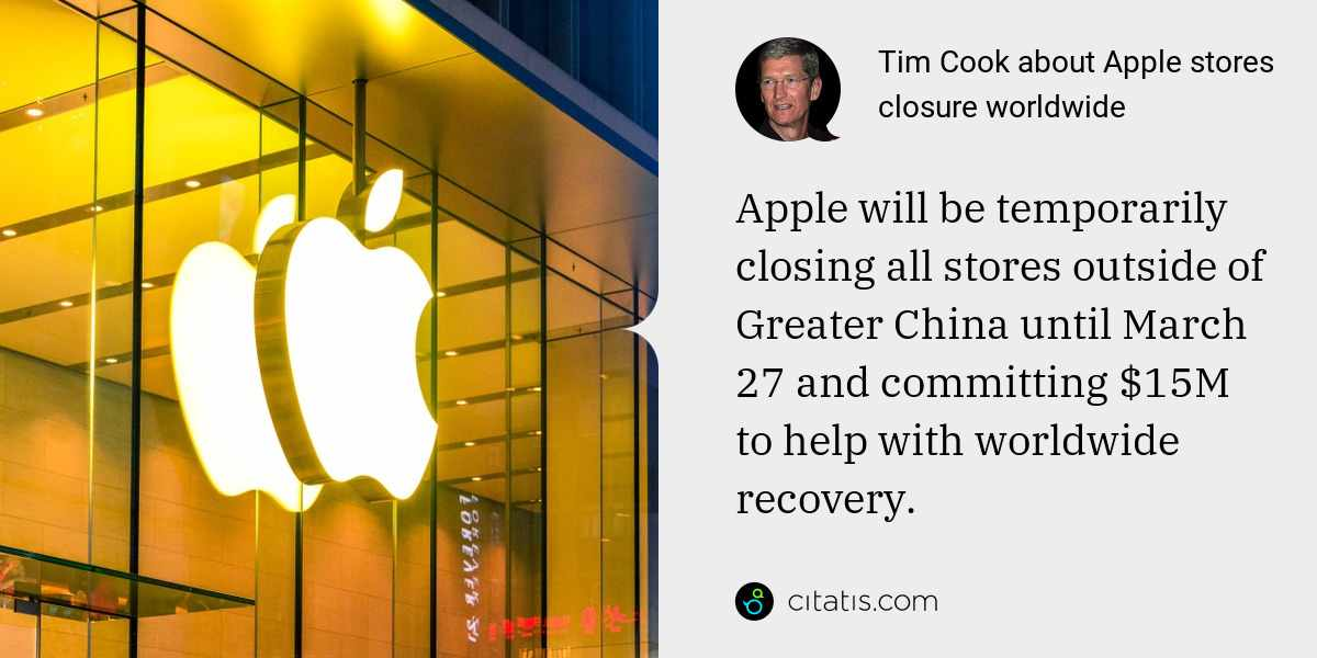 Tim Cook: Apple will be temporarily closing all stores outside of Greater China until March 27 and committing $15M to help with worldwide recovery.