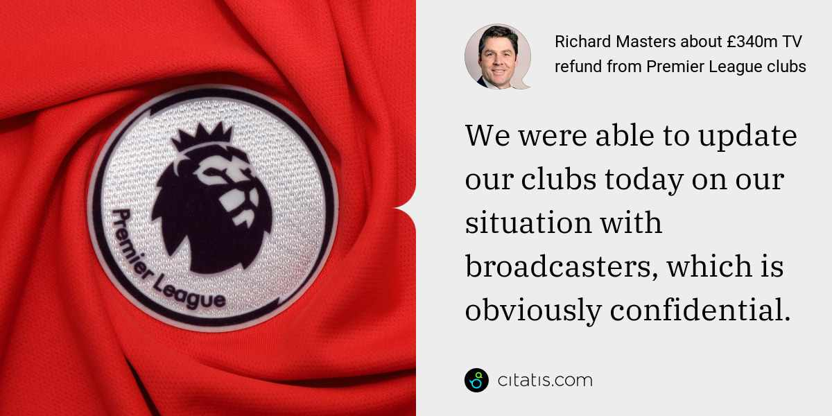 Richard Masters: We were able to update our clubs today on our situation with broadcasters, which is obviously confidential.