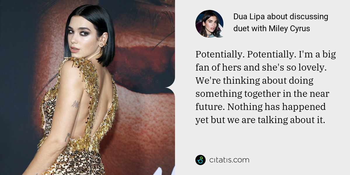Dua Lipa: Potentially. Potentially. I'm a big fan of hers and she's so lovely. We're thinking about doing something together in the near future. Nothing has happened yet but we are talking about it.