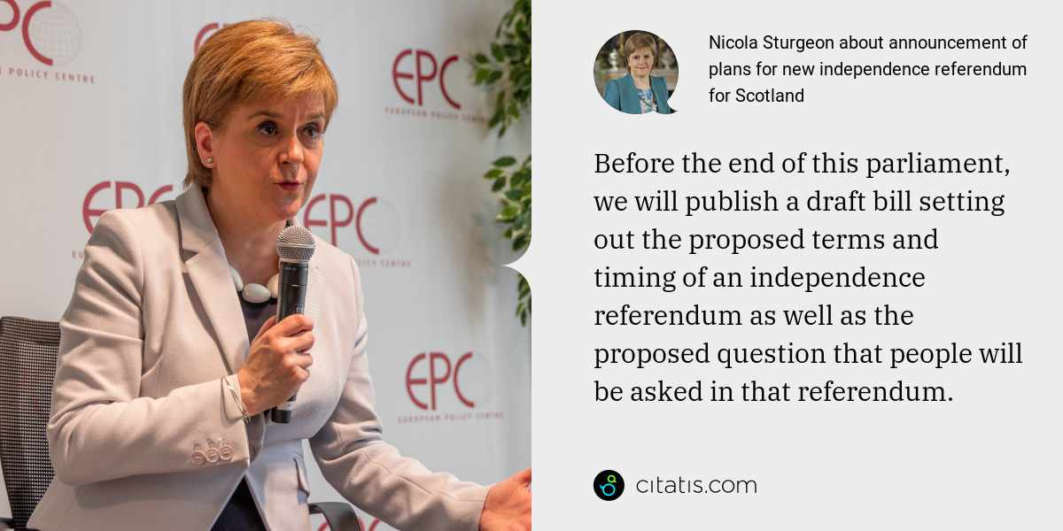 Nicola Sturgeon: Before the end of this parliament, we will publish a draft bill setting out the proposed terms and timing of an independence referendum as well as the proposed question that people will be asked in that referendum.