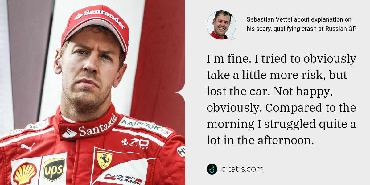 Sebastian Vettel: I'm fine. I tried to obviously take a little more risk, but lost the car. Not happy, obviously. Compared to the morning I struggled quite a lot in the afternoon.