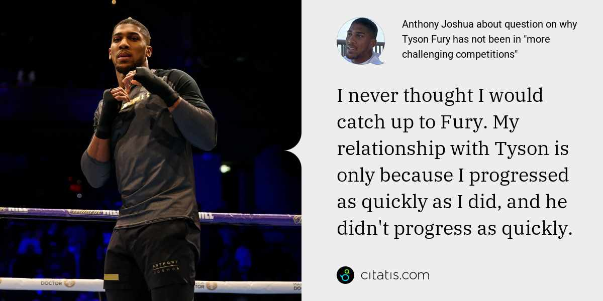 Anthony Joshua: I never thought I would catch up to Fury. My relationship with Tyson is only because I progressed as quickly as I did, and he didn't progress as quickly.