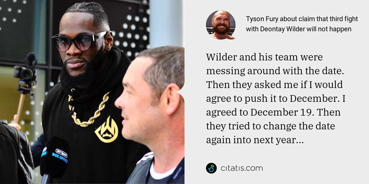Tyson Fury: Wilder and his team were messing around with the date. Then they asked me if I would agree to push it to December. I agreed to December 19. Then they tried to change the date again into next year...