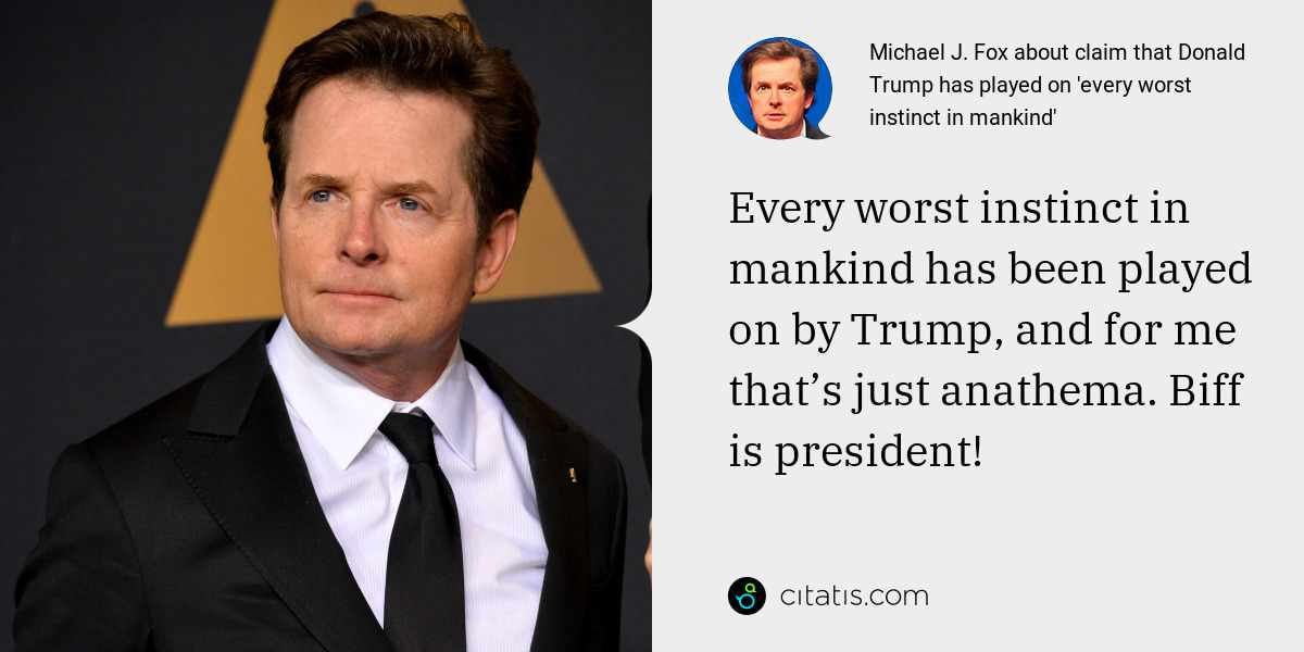 Michael J. Fox: Every worst instinct in mankind has been played on by Trump, and for me that's just anathema. Biff is president!