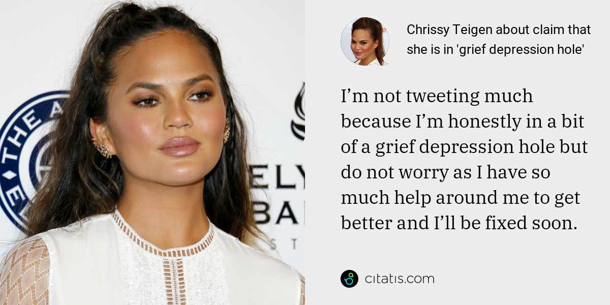 Chrissy Teigen: I'm not tweeting much because I'm honestly in a bit of a grief depression hole but do not worry as I have so much help around me to get better and I'll be fixed soon.