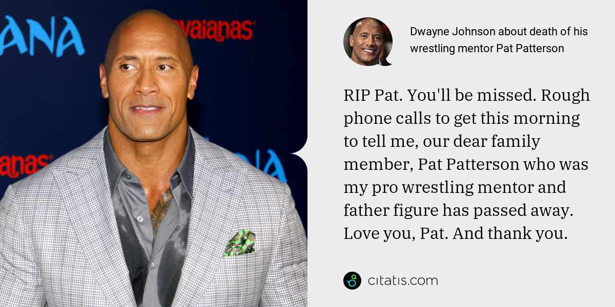 Dwayne Johnson: RIP Pat. You'll be missed. Rough phone calls to get this morning to tell me, our dear family member, Pat Patterson who was my pro wrestling mentor and father figure has passed away. Love you, Pat. And thank you.