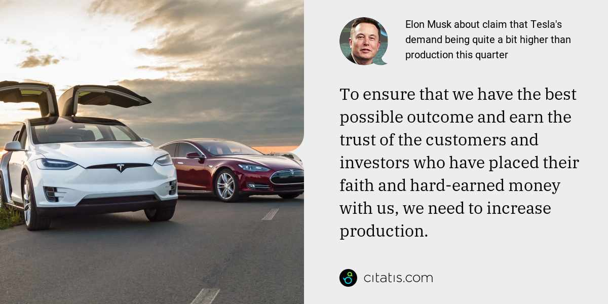 Elon Musk: To ensure that we have the best possible outcome and earn the trust of the customers and investors who have placed their faith and hard-earned money with us, we need to increase production.