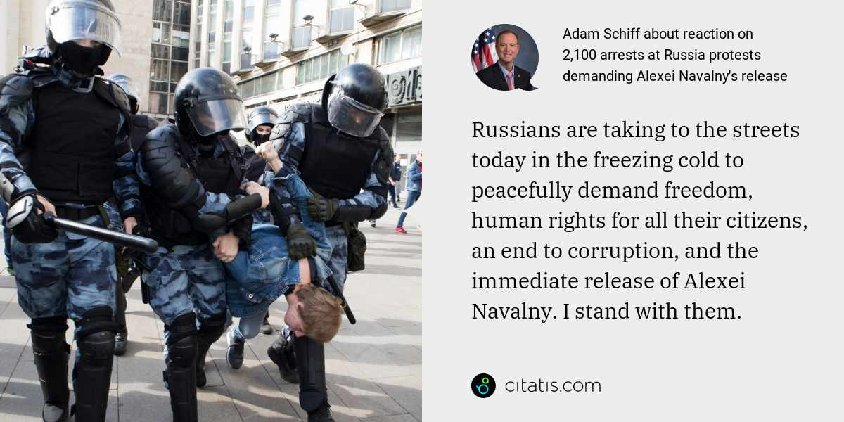 Adam Schiff: Russians are taking to the streets today in the freezing cold to peacefully demand freedom, human rights for all their citizens, an end to corruption, and the immediate release of Alexei Navalny. I stand with them.