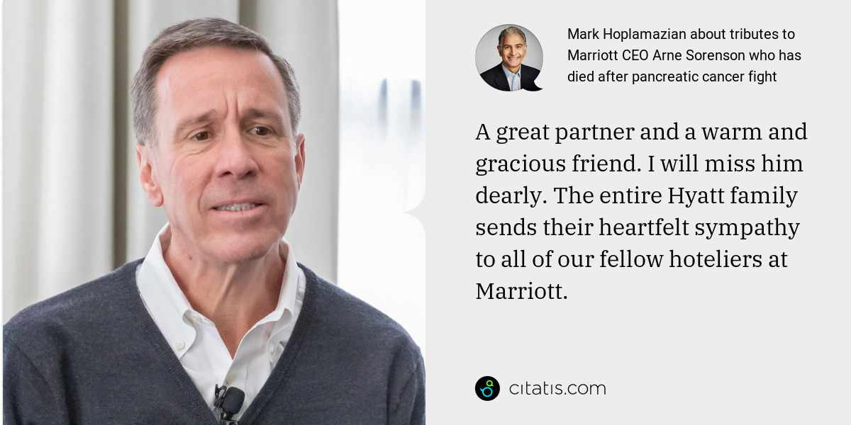 Mark Hoplamazian: A great partner and a warm and gracious friend. I will miss him dearly. The entire Hyatt family sends their heartfelt sympathy to all of our fellow hoteliers at Marriott.