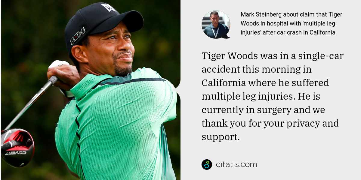 Mark Steinberg: Tiger Woods was in a single-car accident this morning in California where he suffered multiple leg injuries. He is currently in surgery and we thank you for your privacy and support.