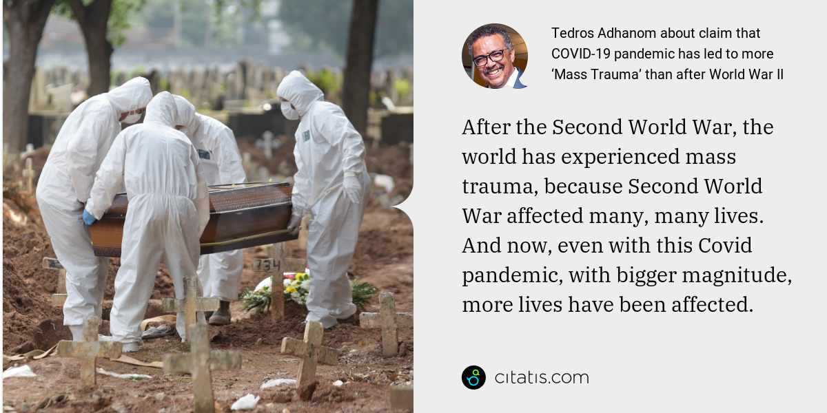 Tedros Adhanom: After the Second World War, the world has experienced mass trauma, because Second World War affected many, many lives. And now, even with this Covid pandemic, with bigger magnitude, more lives have been affected.