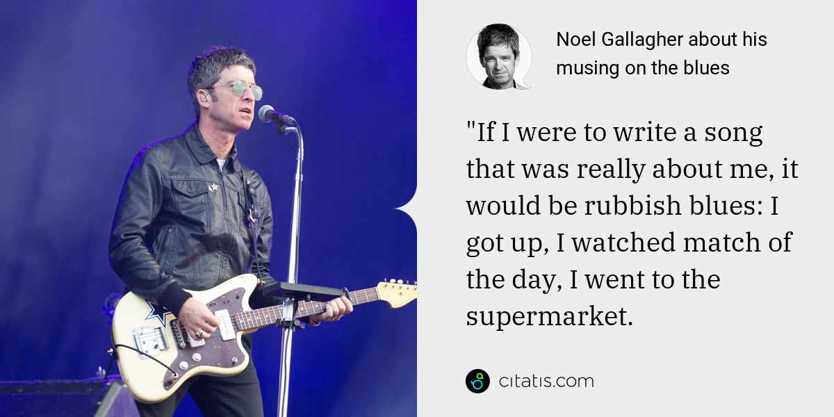 "Noel Gallagher: ""If I were to write a song that was really about me, it would be rubbish blues: I got up, I watched match of the day, I went to the supermarket."