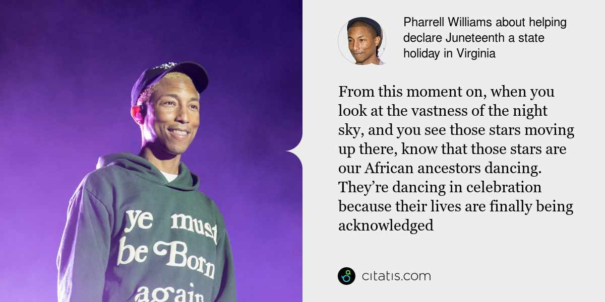 Pharrell Williams: From this moment on, when you look at the vastness of the night sky, and you see those stars moving up there, know that those stars are our African ancestors dancing. They're dancing in celebration because their lives are finally being acknowledged