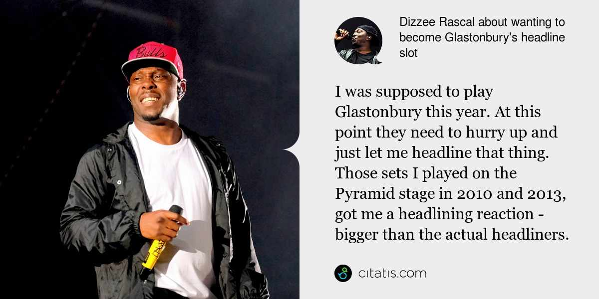 Dizzee Rascal: I was supposed to play Glastonbury this year. At this point they need to hurry up and just let me headline that thing. Those sets I played on the Pyramid stage in 2010 and 2013, got me a headlining reaction - bigger than the actual headliners.