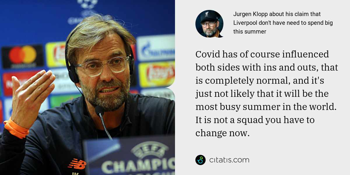 Jurgen Klopp: Covid has of course influenced both sides with ins and outs, that is completely normal, and it's just not likely that it will be the most busy summer in the world. It is not a squad you have to change now.