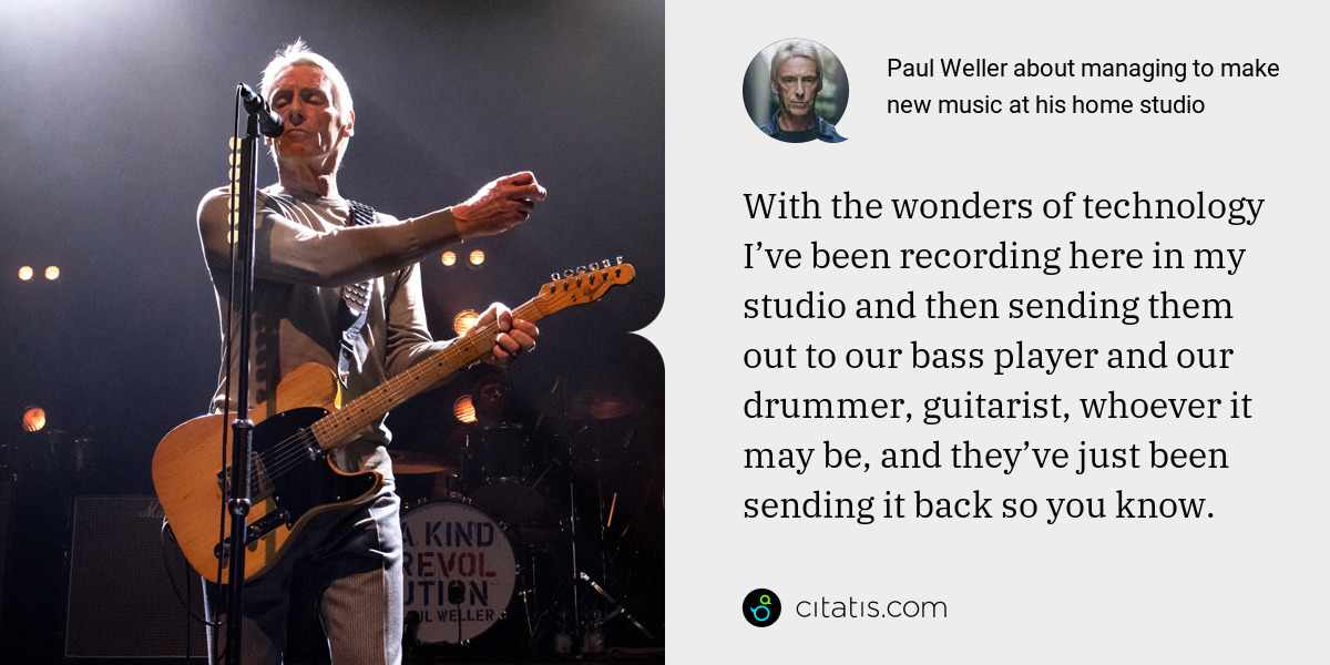 Paul Weller: With the wonders of technology I've been recording here in my studio and then sending them out to our bass player and our drummer, guitarist, whoever it may be, and they've just been sending it back so you know.