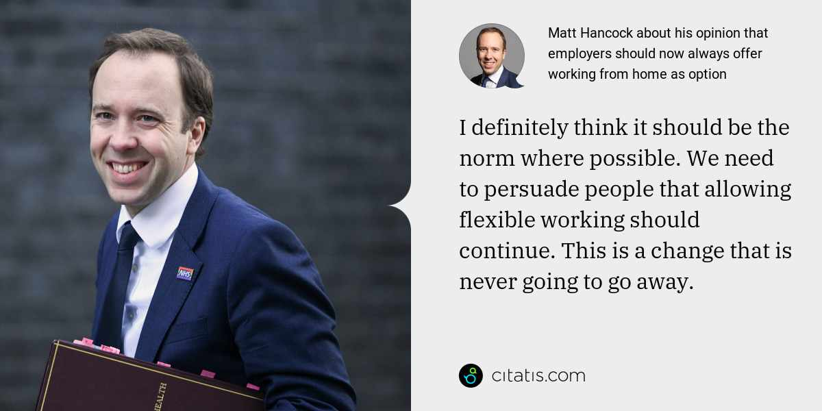 Matt Hancock: I definitely think it should be the norm where possible. We need to persuade people that allowing flexible working should continue. This is a change that is never going to go away.