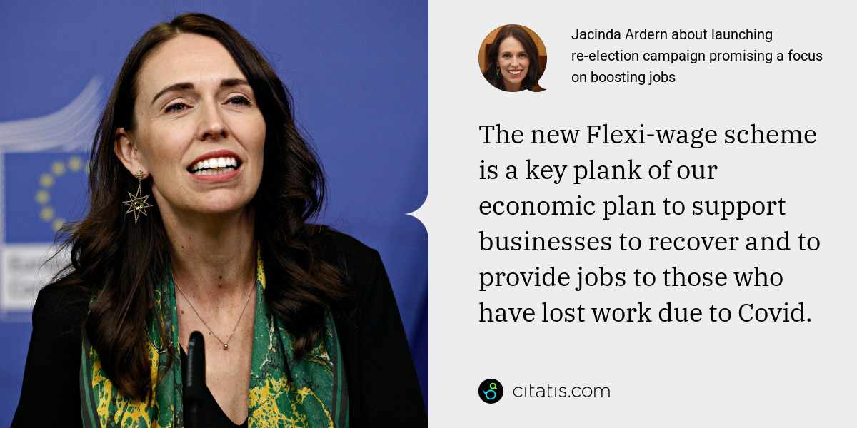 Jacinda Ardern: The new Flexi-wage scheme is a key plank of our economic plan to support businesses to recover and to provide jobs to those who have lost work due to Covid.