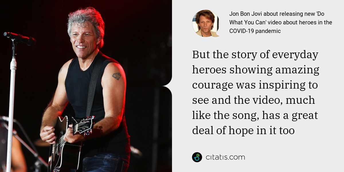 Jon Bon Jovi: But the story of everyday heroes showing amazing courage was inspiring to see and the video, much like the song, has a great deal of hope in it too
