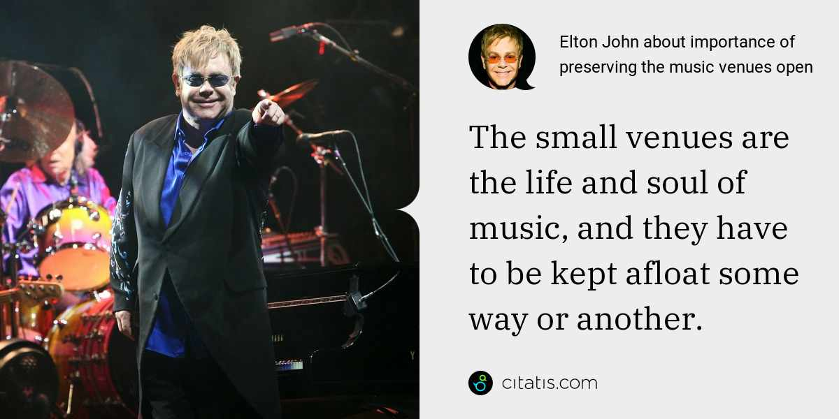 Elton John: The small venues are the life and soul of music, and they have to be kept afloat some way or another.