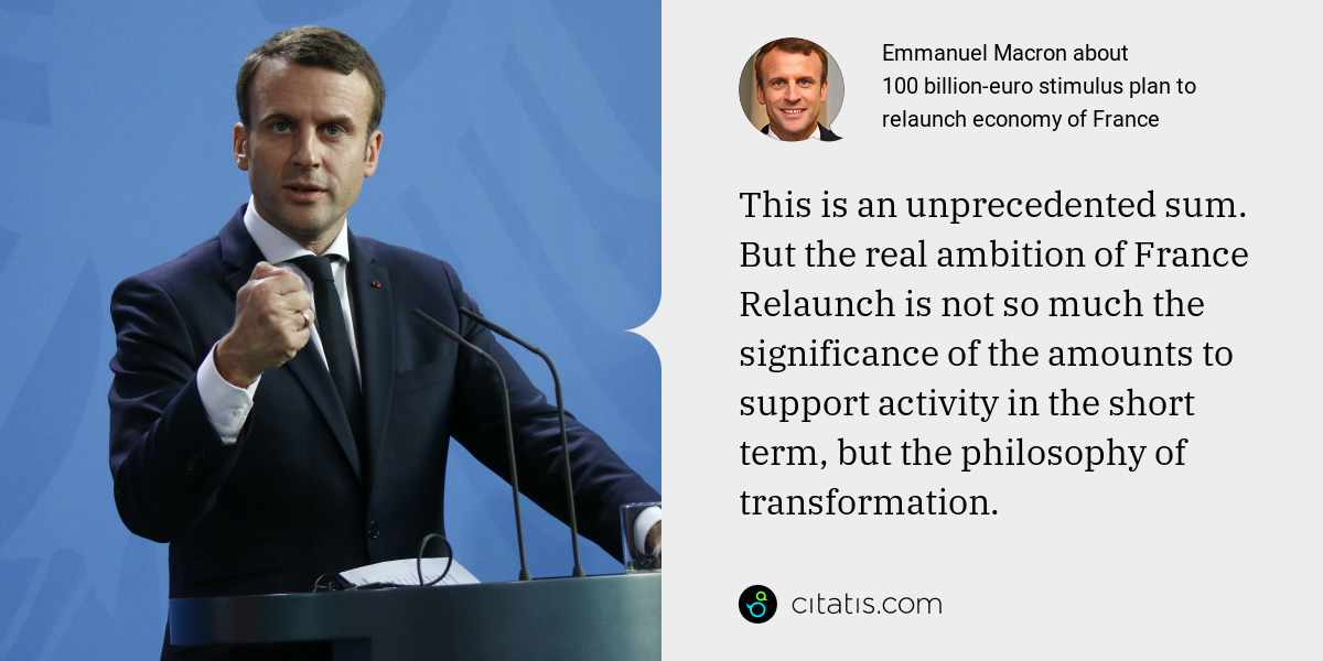 Emmanuel Macron: This is an unprecedented sum. But the real ambition of France Relaunch is not so much the significance of the amounts to support activity in the short term, but the philosophy of transformation.