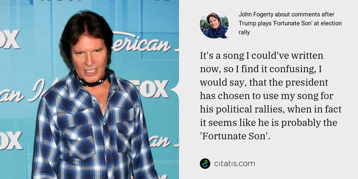 John Fogerty: It's a song I could've written now, so I find it confusing, I would say, that the president has chosen to use my song for his political rallies, when in fact it seems like he is probably the 'Fortunate Son'.